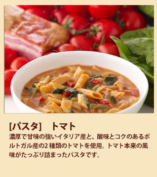 [パスタ]トマト 濃厚で甘味の強いイタリア産と、酸味とコクのあるポルトガル産の2 種類のトマトを使用。トマト本来の風味がたっぷり詰まったパスタです。